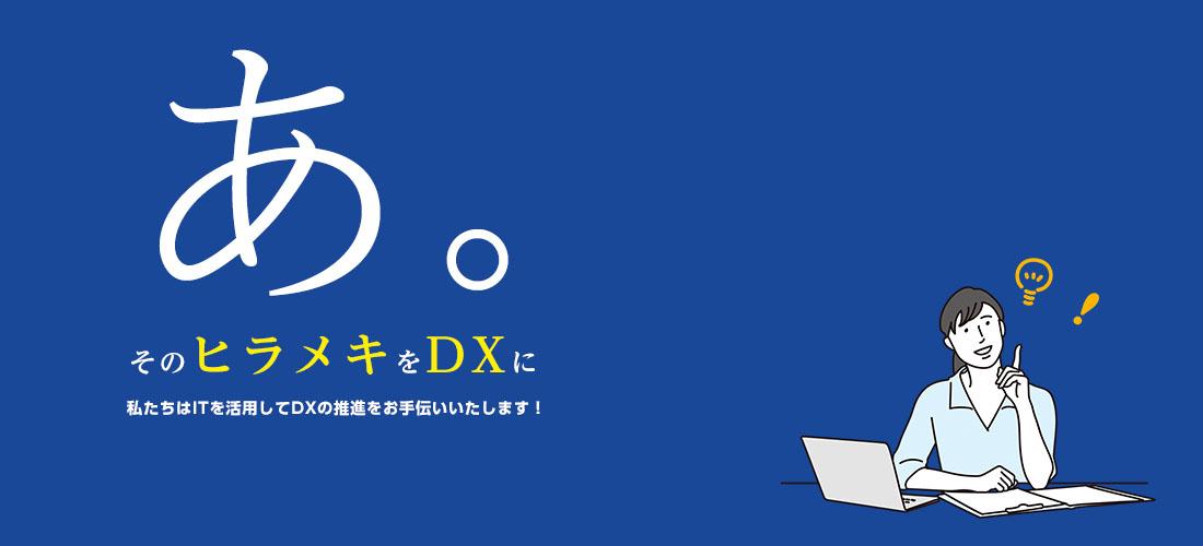 そのヒラメキをDXに。私たちはITを活用してDXの推進をお手伝いいたします!
